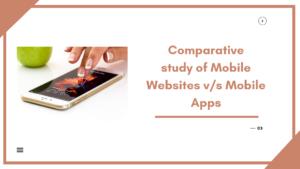 Comparative study of Mobile Websites v/s Mobile Apps