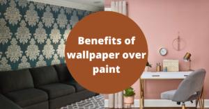 Benefits of wallpaper over paint